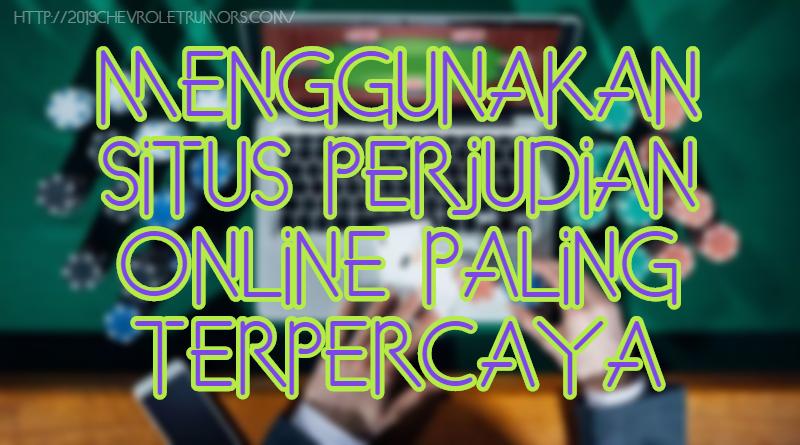 Menggunakan Situs Perjudian Online Paling Terpercaya