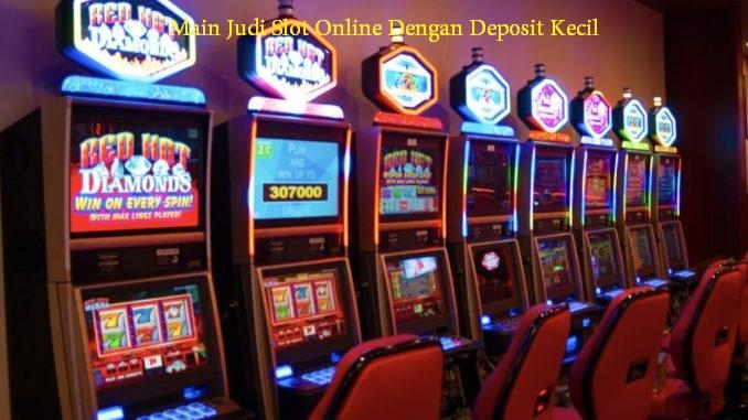 Main Judi Slot Online Dengan Deposit Kecil