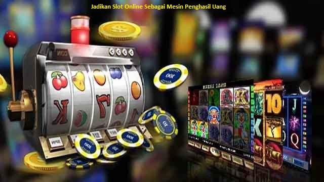 Jadikan Slot Online Sebagai Mesin Penghasil Uang